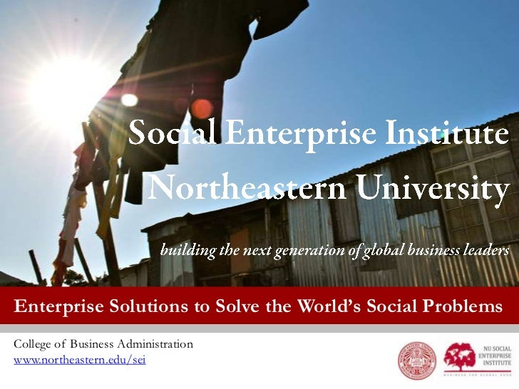 Enterprise Solutions to Solve the World's Social ProblemsCollege of Business Administrationwww.northeastern.edu/sei