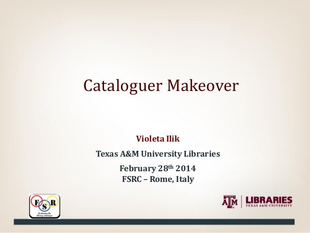 Cataloguer Makeover Violeta Ilik Texas A&M University Libraries February 28th 2014 FSRC – Rome, Italy