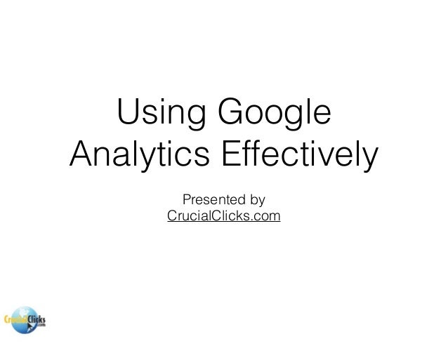 Using Google Analytics Effectively Presented by CrucialClicks.com