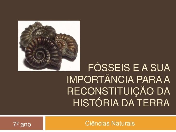 Fósseis e a sua importância para a reconstituição da história da Terra<br />Ciências Naturais<br />7º ano<br />
