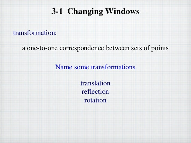 3-1 Changing Windows transformation: a one-to-one correspondence between sets of points Name some transformations translat...