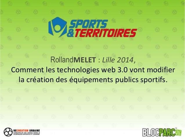 RollandMELET : Lille 2014, Comment les technologies web 3.0 vont modifier la création des équipements publics sportifs.