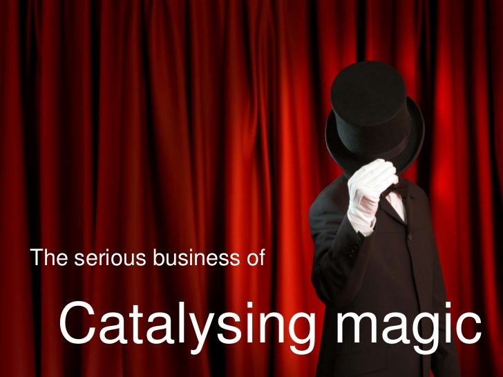 The serious business of<br />Catalysing magic<br />