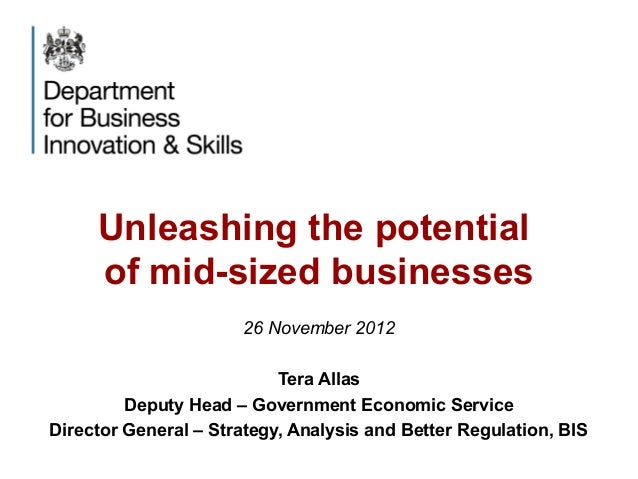 Unleashing the potentialof mid-sized businesses26 November 2012Tera AllasDeputy Head – Government Economic ServiceDirector...