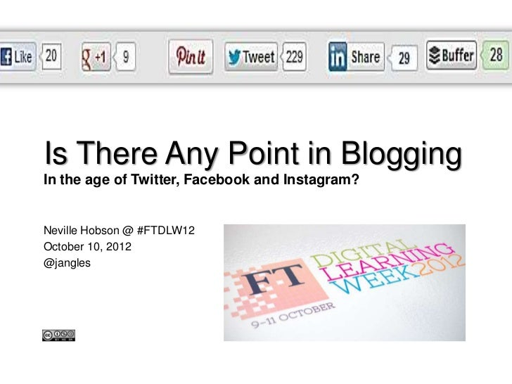 #DIF12Is There Any Point in BloggingIn the age of Twitter, Facebook and Instagram?Neville Hobson @ #FTDLW12October 10, 201...
