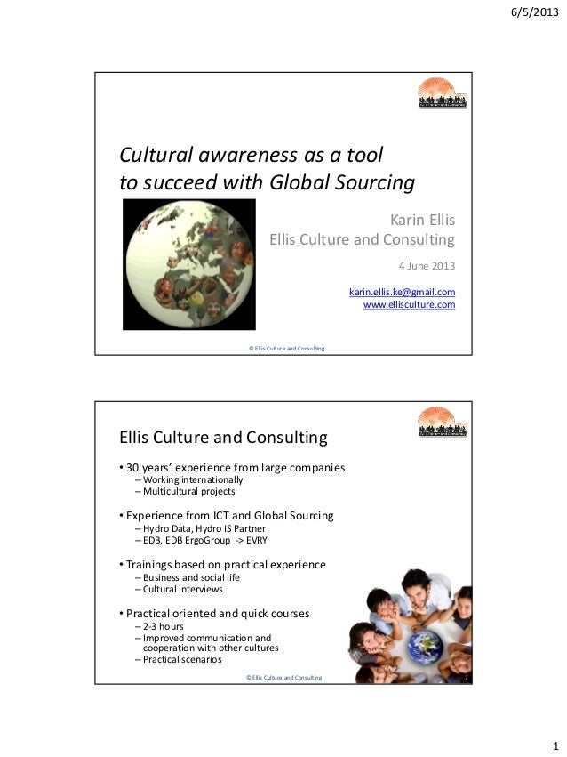 6/5/20131Cultural awareness as a toolto succeed with Global SourcingKarin EllisEllis Culture and Consulting4 June 2013kari...