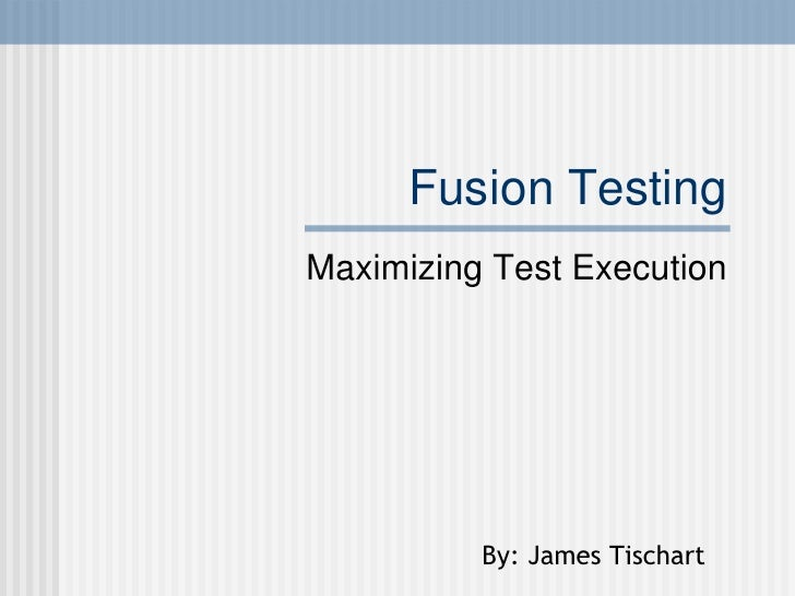 Fusion Testing Maximizing Test Execution By: James Tischart
