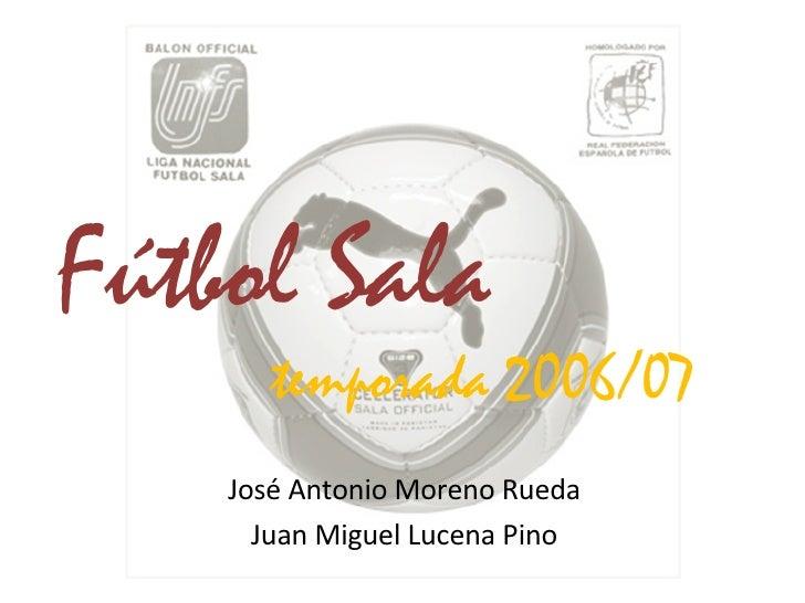 Fútbol Sala   temporada 2006/07 José Antonio Moreno Rueda Juan Miguel Lucena Pino