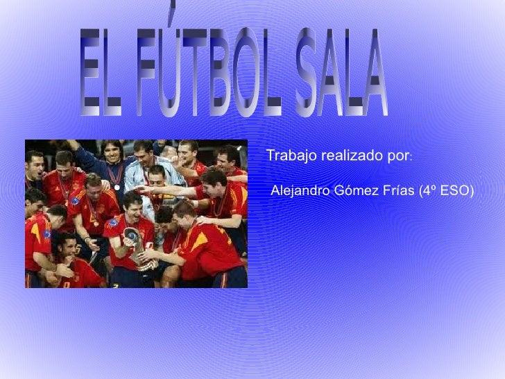 Trabajo realizado por : Alejandro Gómez Frías (4º ESO) EL FÚTBOL SALA
