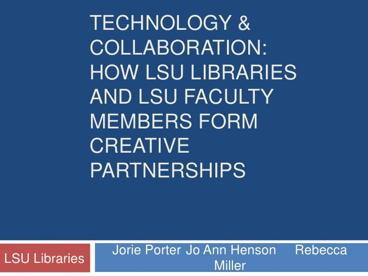Technology & collaboration:  How LSU Libraries and LSU faculty members form creative partnerships<br />Jorie PorterJo Ann...