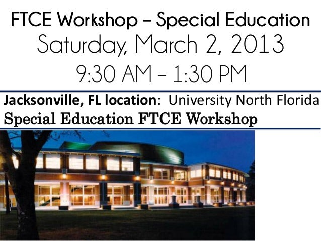 FTCE Workshop – Special Education     Saturday, March 2, 2013           9:30 AM – 1:30 PMJacksonville, FL location: Univer...