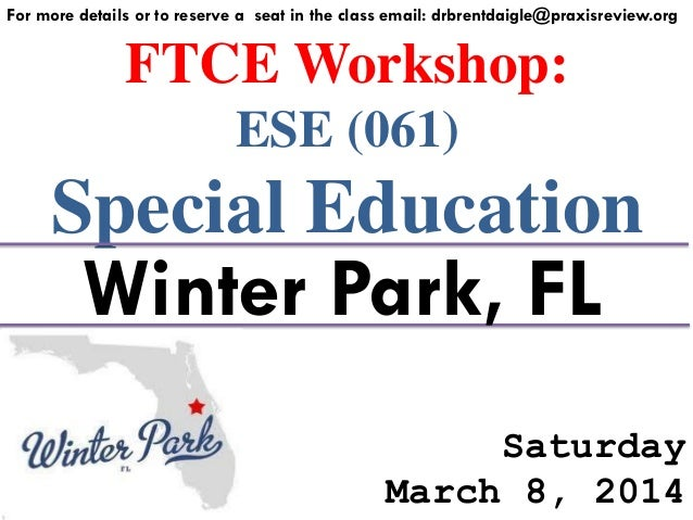For more details or to reserve a seat in the class email: drbrentdaigle@praxisreview.org  FTCE Workshop: ESE (061)  Specia...
