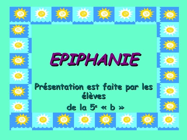 EPIPHANIE Présentation est faite par les élèves de la 5 e  «b»