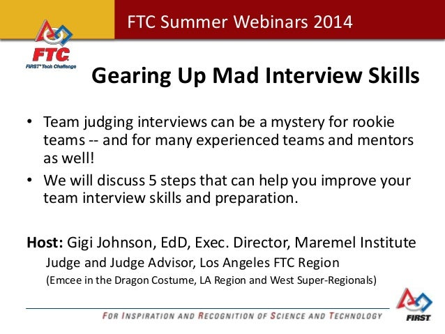 FTC Summer Webinars 2014FTC Summer Webinars 2014 Gearing Up Mad Interview Skills • Team judging interviews can be a myster...