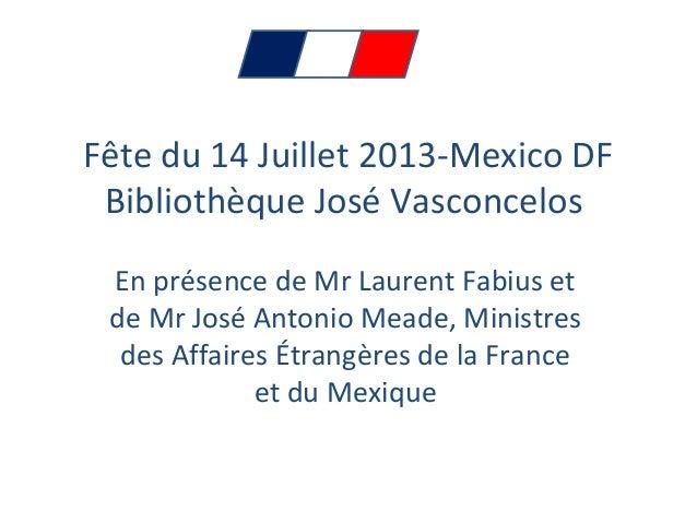 Fête du 14 Juillet 2013-Mexico DF Bibliothèque José Vasconcelos En présence de Mr Laurent Fabius et de Mr José Antonio Mea...