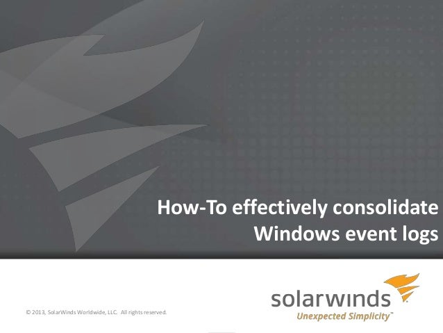 How-To effectively consolidate                                                             Windows event logs© 2013, Solar...