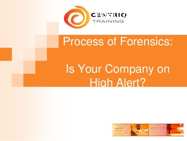 Welcome Process of Forensics: Is Your Company on High Alert?