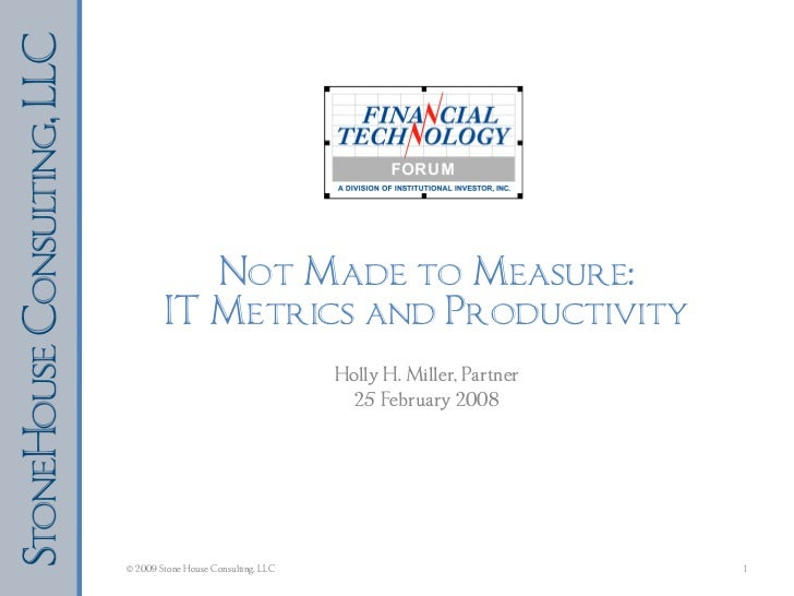 Not Made to Measure: IT Metrics and Productivity Holly H. Miller, Partner 25 February 2008 © 2009 Stone House Consulting, ...