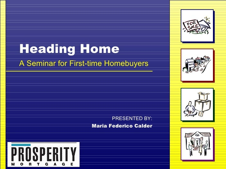 Heading Home A Seminar for First-time Homebuyers PRESENTED BY: Maria Federico Calder