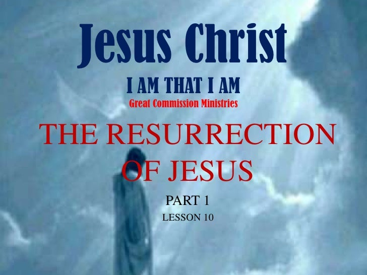 Jesus ChristI AM THAT I AMGreat Commission Ministries<br />THE RESURRECTION OF JESUS<br />PART 1<br />LESSON 10<br />