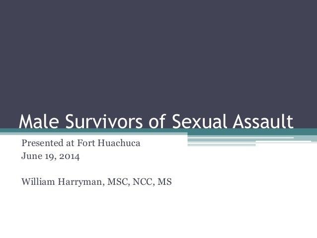 Male Survivors of Sexual Assault Presented at Fort Huachuca June 19, 2014 William Harryman, MSC, NCC, MS