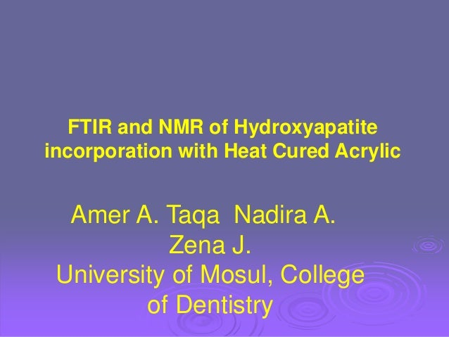 FTIR and NMR of Hydroxyapatite incorporation with Heat Cured Acrylic Amer A. Taqa Nadira A. Zena J. University of Mosul, C...