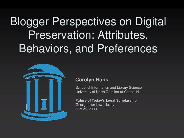 Blogger Perspectives on Digital   Preservation: Attributes, Behaviors, and Preferences            Carolyn Hank            ...