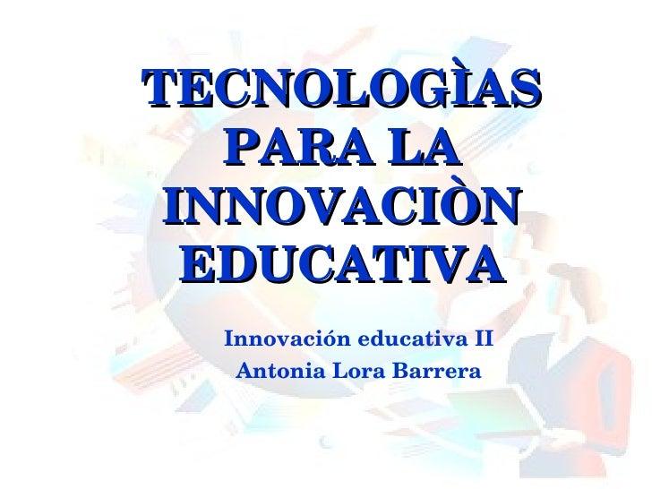 TECNOLOGÌAS PARA LA INNOVACIÒN EDUCATIVA Innovación educativa II Antonia Lora Barrera