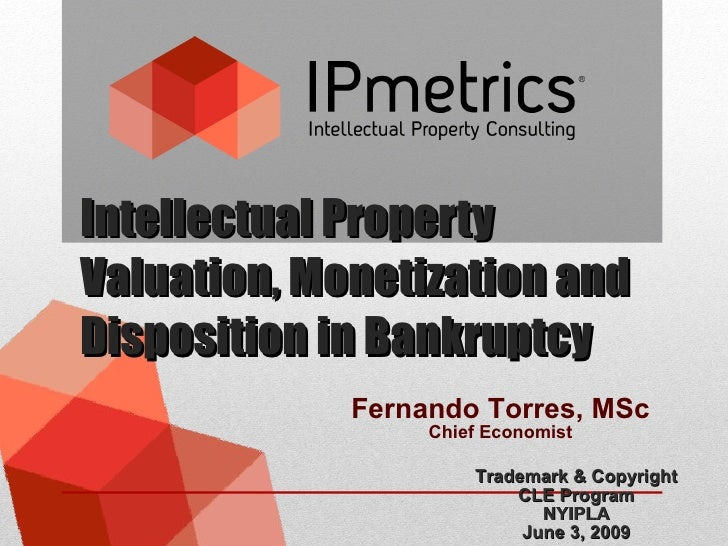 Intellectual Property Valuation, Monetization and Disposition in Bankruptcy Trademark & Copyright CLE Program NYIPLA June ...