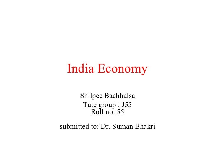 India Economy Shilpee Bachhalsa Tute group : J55 Roll no. 55 submitted to: Dr. Suman Bhakri