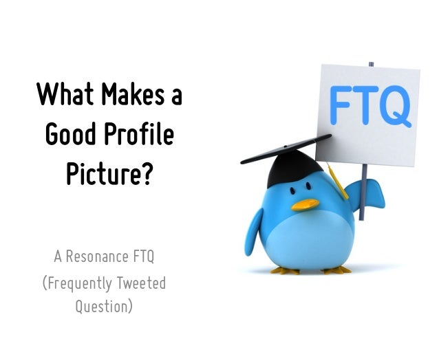 What Makes aGood ProfilePicture?A Resonance FTQ(Frequently TweetedQuestion)