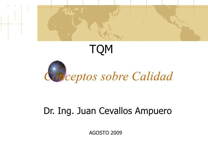 Conceptos sobre Calidad Dr. Ing. Juan Cevallos Ampuero TQM AGOSTO 2009