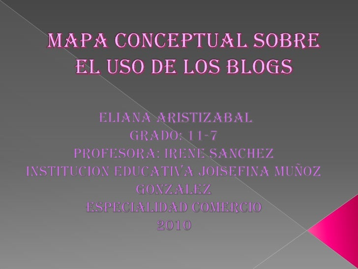 Mapa conceptual sobre el uso de los blogs<br />ELIANA ARISTIZABAL<br />Grado: 11-7<br />Profesora: IRENE SANCHEZ<br />INST...