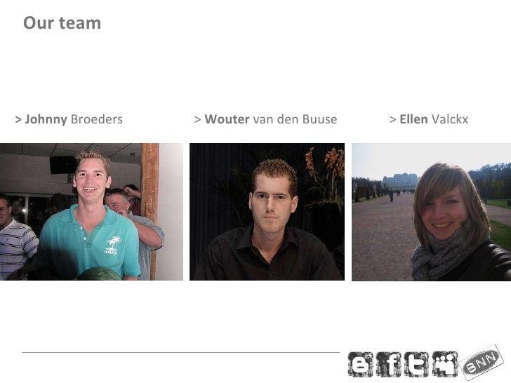 <ul><li>> Johnny  Broeders    >  Wouter  van den Buuse  >  Ellen  Valckx </li></ul>Our team