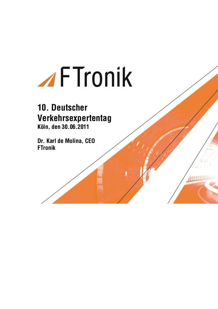 Vortragstitel10. DeutscherVerkehrsexpertentagKöln, den 30.06.2011Dr. Karl de Molina, CEOFTronikFT Vortrag VET 2011 / 1   C...
