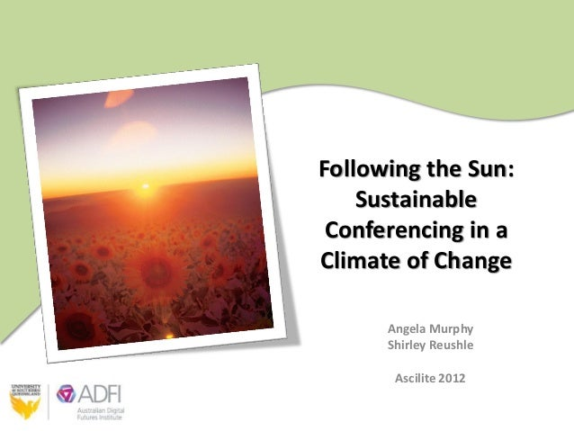 Following the Sun:    Sustainable Conferencing in aClimate of Change      Angela Murphy      Shirley Reushle       Ascilit...