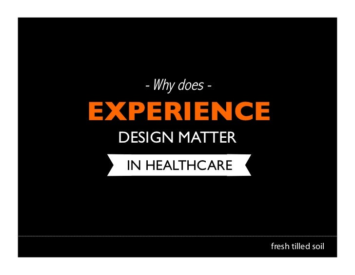 - Why does -EXPERIENCE	  DESIGN MATTER	   IN HEALTHCARE	                      fresh tilled soil