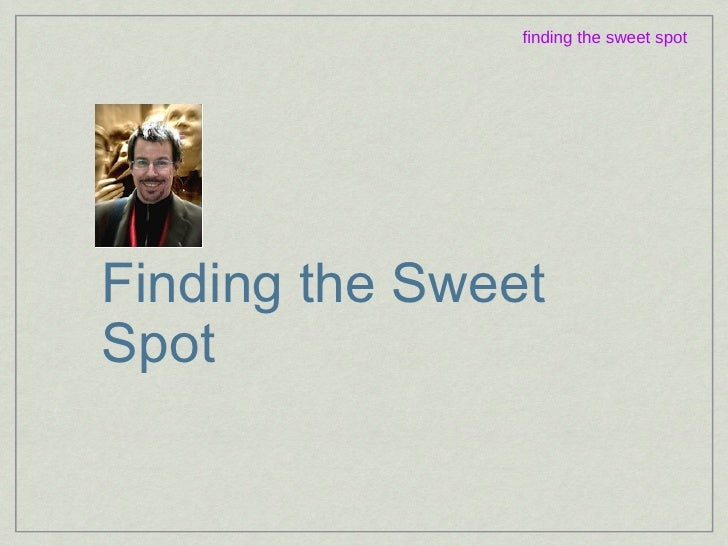 Finding the Sweet Spot finding the sweet spot