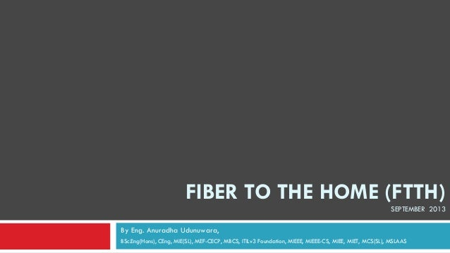 FIBER TO THE HOME (FTTH) SEPTEMBER 2013 By Eng. Anuradha Udunuwara, BSc.Eng(Hons), CEng, MIE(SL), MEF-CECP, MBCS, ITILv3 F...