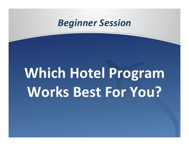 Beginner	  Session	              	  Which	  Hotel	  Program	  Works	  Best	  For	  You?