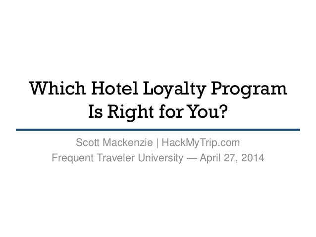 Which Hotel Loyalty Program Is Right for You? Scott Mackenzie | HackMyTrip.com Frequent Traveler University — April 27, 20...