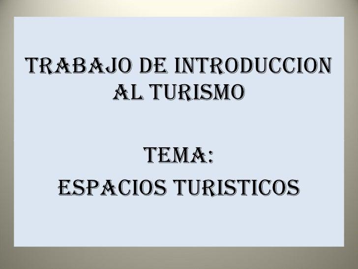 TRABAJO DE INTRODUCCION AL TURISMO TEMA: ESPACIOS TURISTICOS