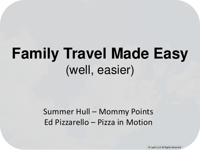 © Lypht, LLC All Rights Reserved Family Travel Made Easy (well, easier) Summer Hull – Mommy Points Ed Pizzarello – Pizza i...
