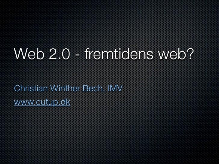 Web 2.0 - fremtidens web?  Christian Winther Bech, IMV www.cutup.dk