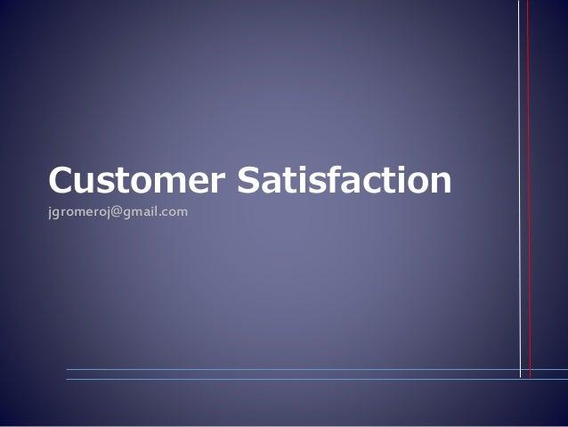 Customer Satisfaction jgromeroj@gmail.com