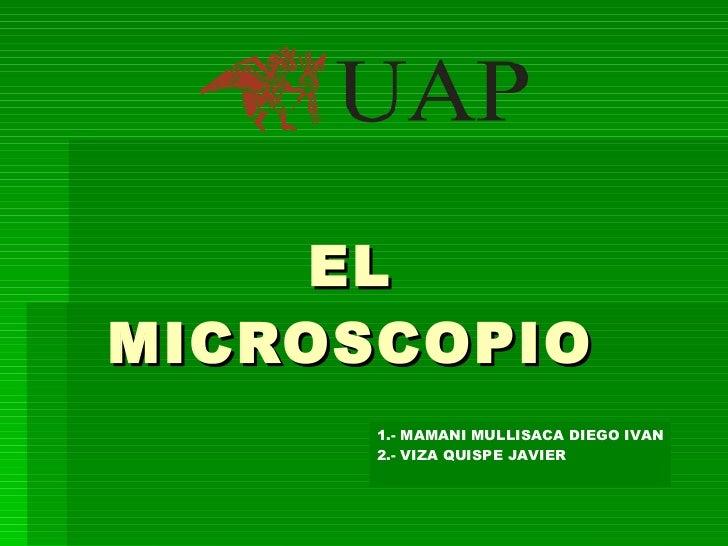 EL MICROSCOPIO 1.- MAMANI MULLISACA DIEGO IVAN 2.- VIZA QUISPE JAVIER