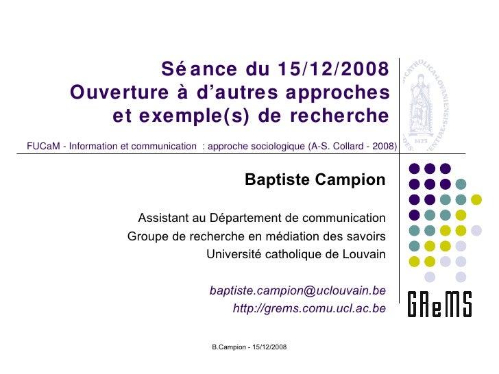 Séance du 15/12/2008 Ouverture à d'autres approches et exemple(s) de recherche Baptiste Campion Assistant au Département d...