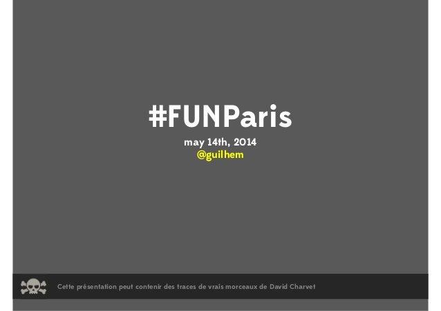 #FUNParis may 14th, 2014 @guilhem Cette présentation peut contenir des traces de vrais morceaux de David Charvet