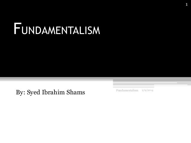 1  FUNDAMENTALISM  By: Syed Ibrahim Shams  Fundamentalism  2/9/2014
