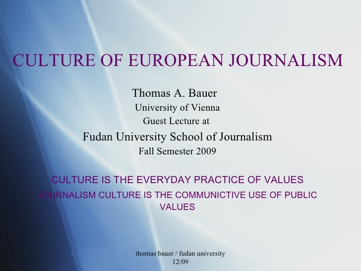 CULTURE OF EUROPEAN JOURNALISM Thomas A. Bauer  University of Vienna Guest Lecture at  Fudan University School of Journali...